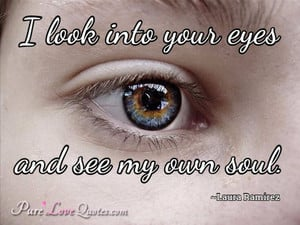 look into your eyes and see my own soul.
