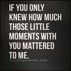 you! You made me grow up and know how much someone could mean to me ...