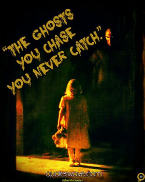 The ghosts you chase you never catch.
