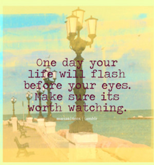One day your life will flash before your eyes. Make sure its worth ...