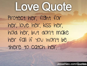 her, fight for her, love her, kiss her, hold her, but don't make her ...