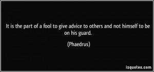 It is the part of a fool to give advice to others and not himself to ...