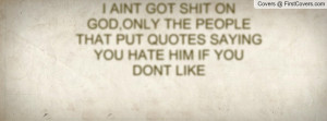AINT GOT SHIT ON GOD,ONLY THE PEOPLE THAT PUT QUOTES SAYING YOU HATE ...