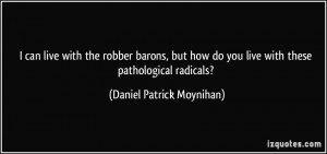 ... you live with these pathological radicals? - Daniel Patrick Moynihan