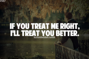 If you treat me right, i'll treat you better.