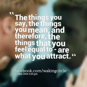 you say, the things you mean, and therefore, the things that you feel ...