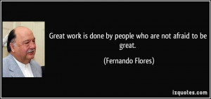 Great work is done by people who are not afraid to be great ...