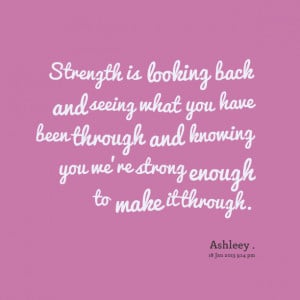 Quotes Picture: strength is looking back and seeing what you have been ...