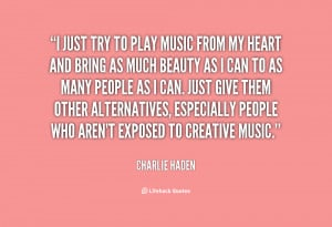 just try to play music from my heart and bring as much beauty as I ...
