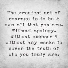 ... Without excuses & without any masks to cover the truth of who you are
