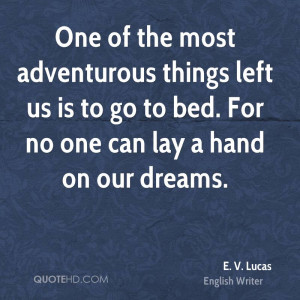 One of the most adventurous things left us is to go to bed. For no one ...