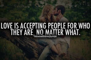 Love is a accepting people for who they are, no matter what.