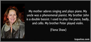 My mother adores singing and plays piano. My uncle was a phenomenal ...