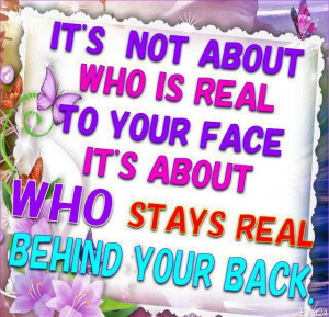 ... is real to your face ,It's about who stay real behind your back