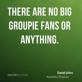 Daniel Johns - There are no big groupie fans or anything.