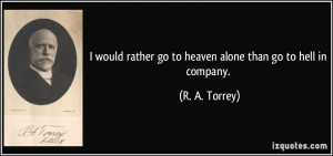 would rather go to heaven alone than go to hell in company. - R. A ...