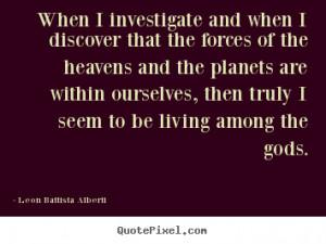 Leon Battista Alberti Quotes - When I investigate and when I discover ...