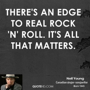 There's an edge to real rock 'n' roll. It's all that matters.