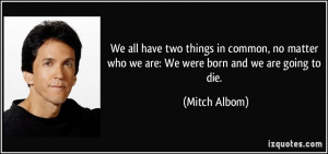 ... matter who we are: We were born and we are going to die. - Mitch Albom