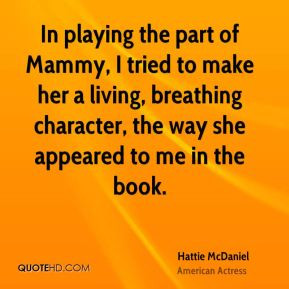 Hattie McDaniel - In playing the part of Mammy, I tried to make her a ...