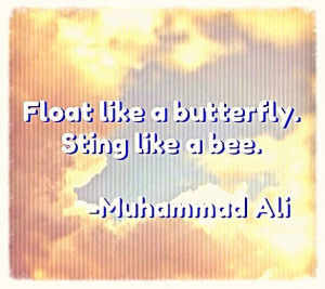 Float like a butterfly. Sting like a bee. -Muhammad Ali