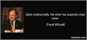 Quite undeservedly, the ether has acquired a bad name. - Frank Wilczek