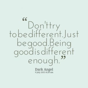 Quotes Picture: don't try to be differentjust be goodbeing good is ...