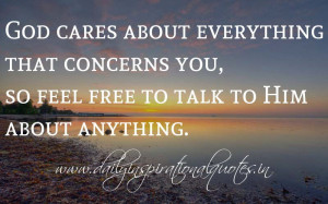 ... concerns you, so feel free to talk to Him about anything. ~ Anonymous