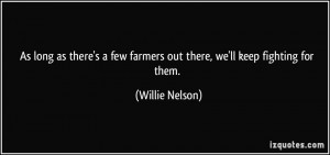 ... few farmers out there, we'll keep fighting for them. - Willie Nelson