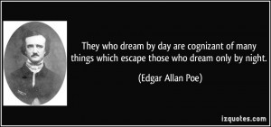 ... things which escape those who dream only by night. - Edgar Allan Poe