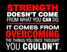 Strength doesn't come from what you CAN do. It comes from OVERCOMING ...