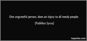 One ungrateful person, does an injury to all needy people. - Publilius ...