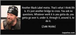 Another Black Label motto. That's what I think life is. It's just ...