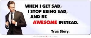 When I get sad, I stop being sad and be awesome instead. Picture Quote