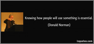 Knowing how people will use something is essential. - Donald Norman