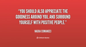 You should also appreciate the goodness around you, and surround ...