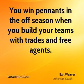 Earl Weaver - You win pennants in the off season when you build your ...