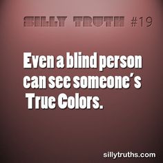 Even a blind person can see someone's True Colors. www.facebook.com ...