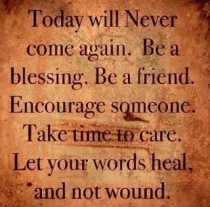 Will Never Come Again. Be A Blessing. Be A Friend. Encourage Someone ...