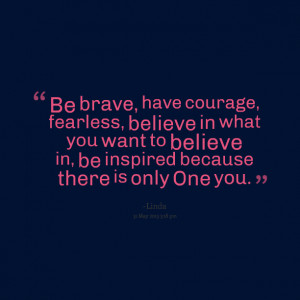 Quotes Picture: be brave, have courage, fearless, believe in what you ...
