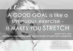 Mary Kay Ash Quote: A Good Goal Is Like A Strenuous Exercise
