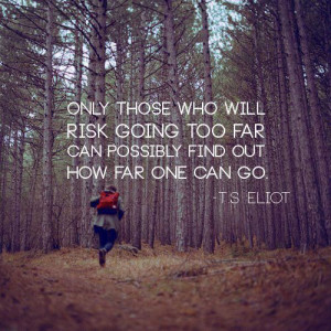 ... Risk Going To Far Can Possibly Find Out How Far One Can Go ~T.S. Eliot