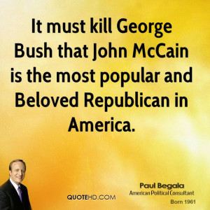It must kill George Bush that John McCain is the most popular and ...