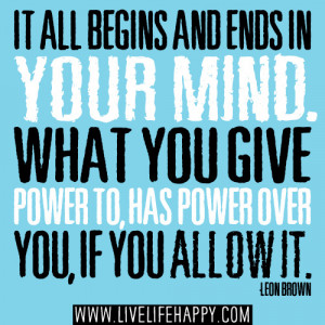 It all begins and ends in your mind. What you give power to, has power ...