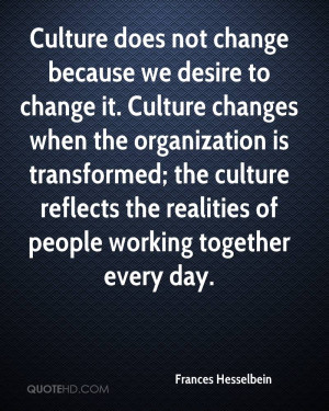 Culture does not change because we desire to change it. Culture ...