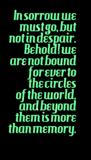 In sorrow we must go, but not in despair. Behold! we are not bound for ...