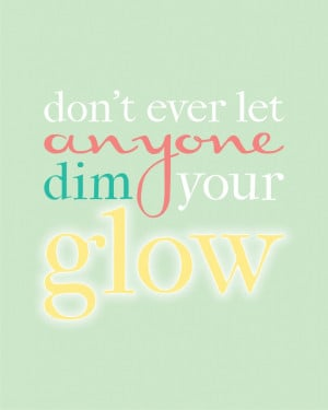Don't ever let anyone dim your GLOW #quote #printable www.KristenDuke ...