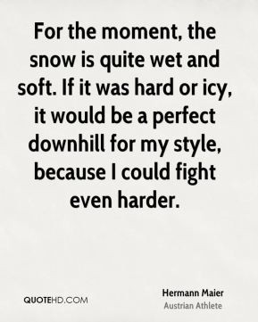 Hermann Maier - For the moment, the snow is quite wet and soft. If it ...