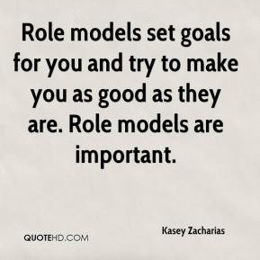 Role models set goals for you and try to make you as good as they are ...