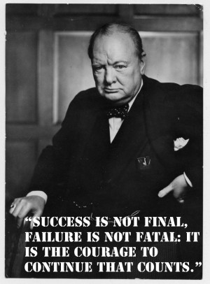 """... fatal: it is the courage to continue that counts."""" Winston Churchill"""